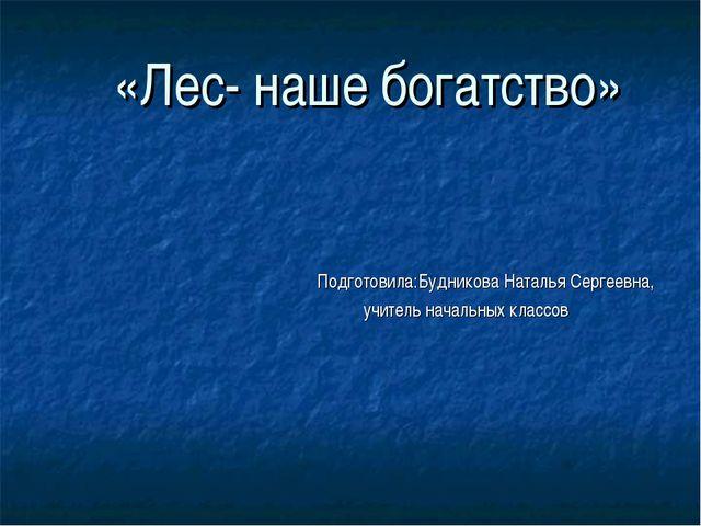 «Лес- наше богатство» Подготовила:Будникова Наталья Сергеевна, учитель началь...