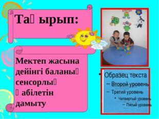Тақырып: Мектеп жасына дейінгі баланың сенсорлық қабілетін дамыту
