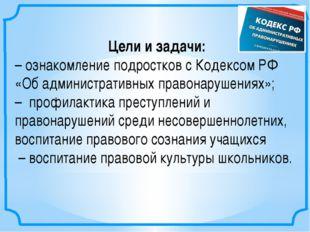 Цели и задачи: –ознакомление подростков с Кодексом РФ «Об административных п