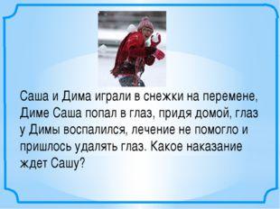 Саша и Дима играли в снежки на перемене, Диме Саша попал в глаз, придя домой,