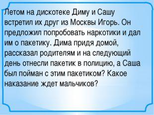 Летом на дискотеке Диму и Сашу встретил их друг из Москвы Игорь. Он предложил
