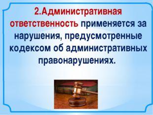 2.Административная ответственность применяется за нарушения, предусмотренные