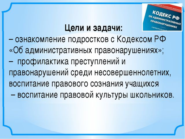 Цели и задачи: –ознакомление подростков с Кодексом РФ «Об административных п...