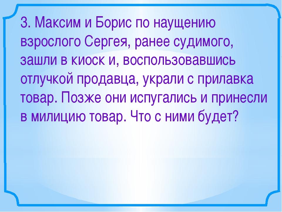 3. Максим и Борис по наущению взрослого Сергея, ранее судимого, зашли в киоск...