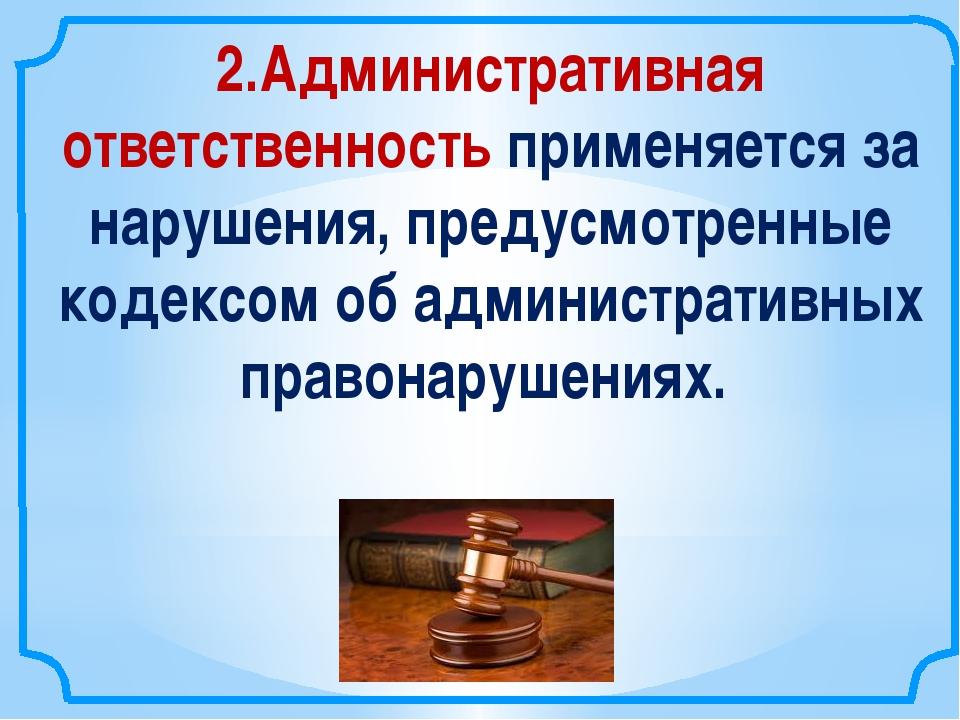 2.Административная ответственность применяется за нарушения, предусмотренные...