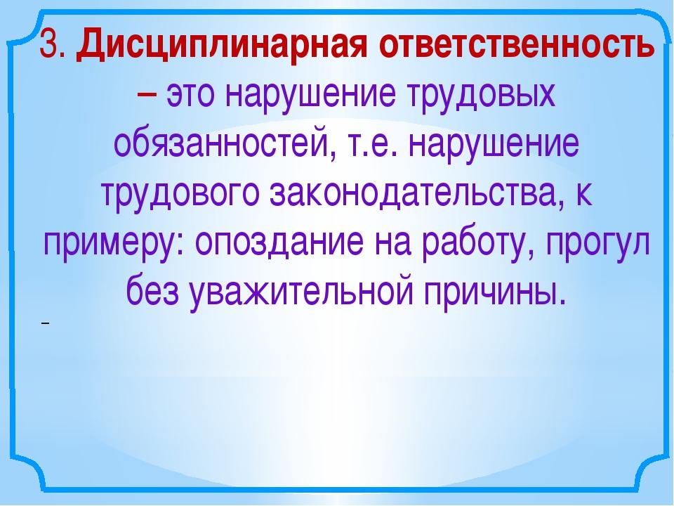 – 3. Дисциплинарная ответственность – это нарушение трудовых обязанностей,...