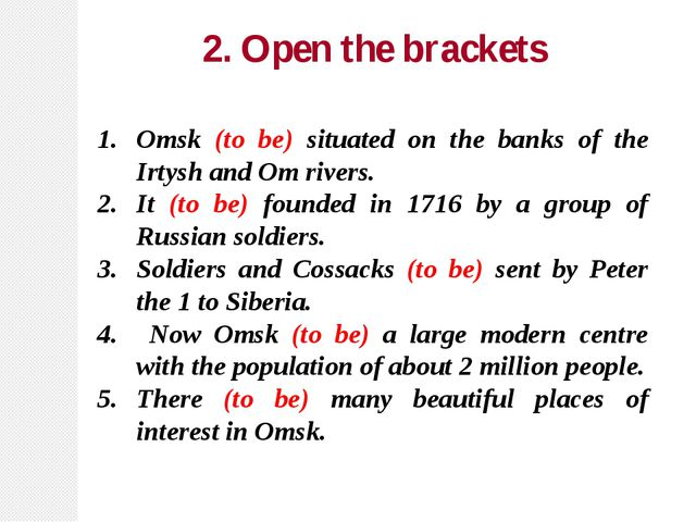 2. Open the brackets Omsk (to be) situated on the banks of the Irtysh and Om...