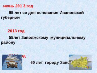 июнь 201 3 год 95 лет со дня основания Ивановской губернии 2013 год 55лет За