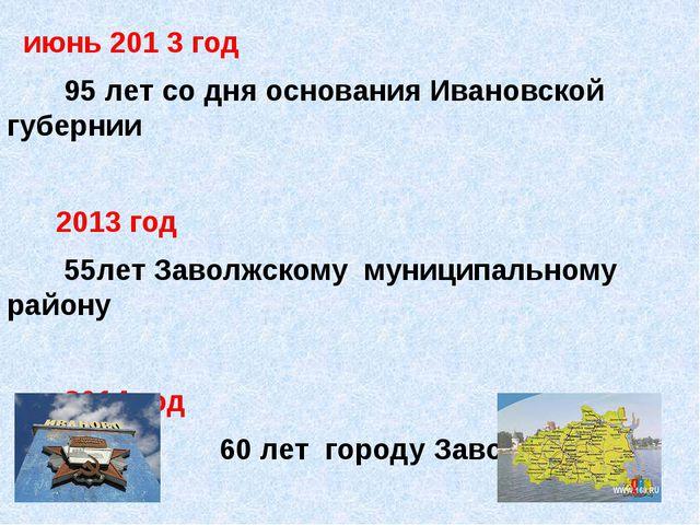 июнь 201 3 год 95 лет со дня основания Ивановской губернии 2013 год 55лет За...
