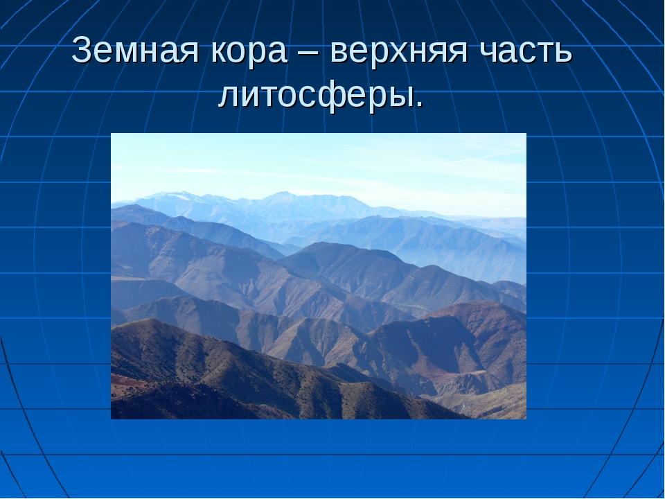 Земная кора – верхняя часть литосферы.