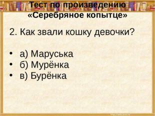 Тест по произведению «Серебряное копытце» 2. Как звали кошку девочки? а) Мару