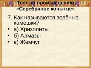 Тест по произведению «Серебряное копытце» 7. Как называются зелёные камешки?
