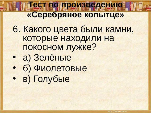 Тест по произведению «Серебряное копытце» 6. Какого цвета были камни, которые...