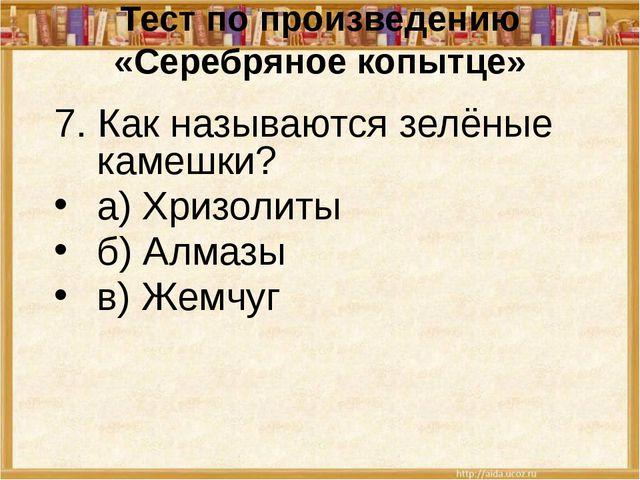 Тест по произведению «Серебряное копытце» 7. Как называются зелёные камешки?...
