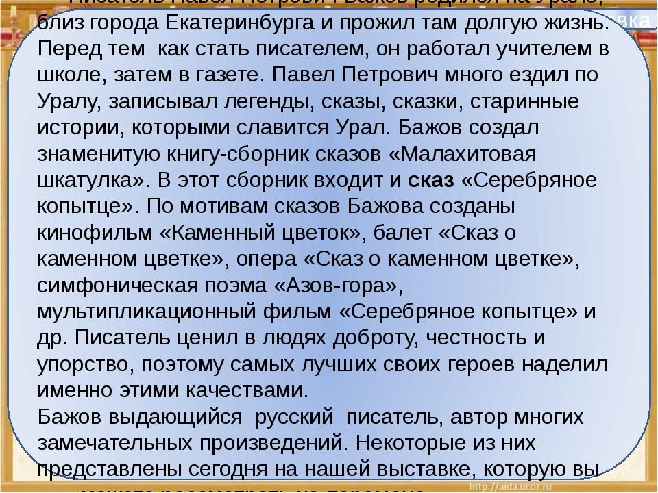 Справка Писатель Павел Петрович Бажов родился на Урале, близ города Екатерин...