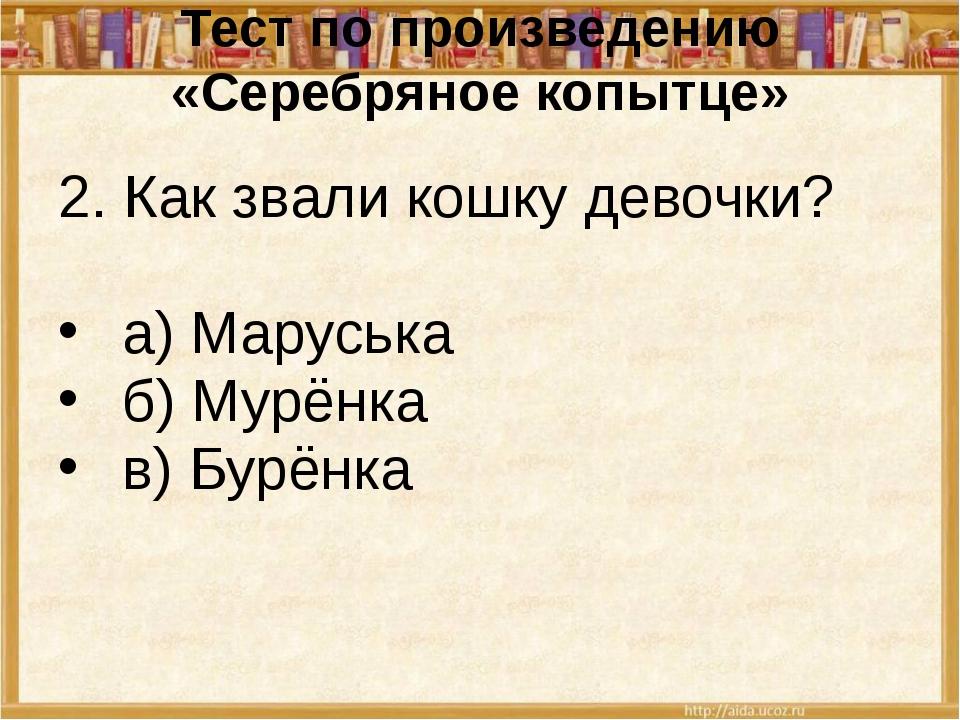 Тест по произведению «Серебряное копытце» 2. Как звали кошку девочки? а) Мару...