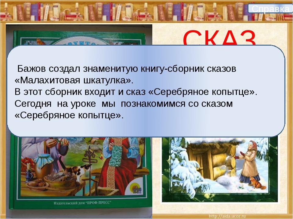 СКАЗ Справка Бажов создал знаменитую книгу-сборник сказов «Малахитовая шкату...