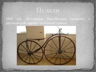 1839 год. Шотландец Мак-Миллан применил к двухколесной машине педальный приво