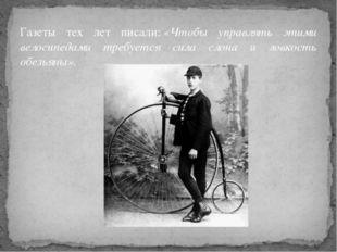Газеты тех лет писали:«Чтобы управлять этими велосипедами требуется сила сло