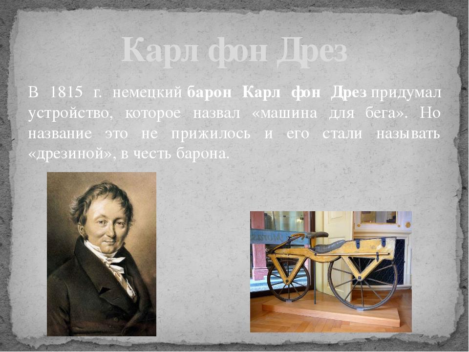 В 1815 г. немецкийбарон Карл фон Дрезпридумал устройство, которое назвал «м...