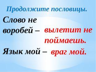 Продолжите пословицы. Слово не воробей – Язык мой – вылетит не поймаешь. враг