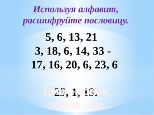 Используя алфавит, расшифруйте пословицу. 5, 6, 13, 21 3, 18, 6, 14, 33 - 1