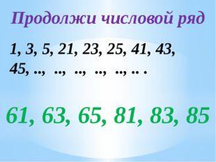 Продолжи числовой ряд 1, 3, 5, 21, 23, 25, 41, 43, 45, .., .., .., .., .., ..