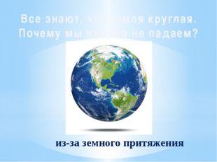 Все знают, что земля круглая. Почему мы никуда не падаем? из-за земного притя