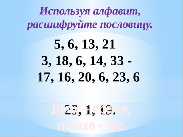 Используя алфавит, расшифруйте пословицу. 5, 6, 13, 21 3, 18, 6, 14, 33 - 1...