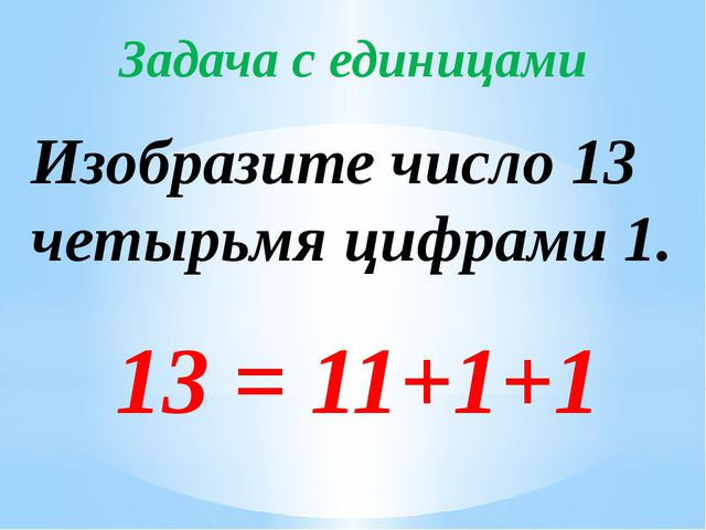 Задача с единицами Изобразите число 13 четырьмя цифрами 1. 13 = 11+1+1