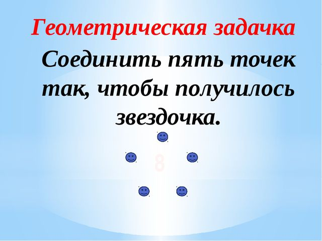 Геометрическая задачка Соединить пять точек так, чтобы получилось звездочка. 8