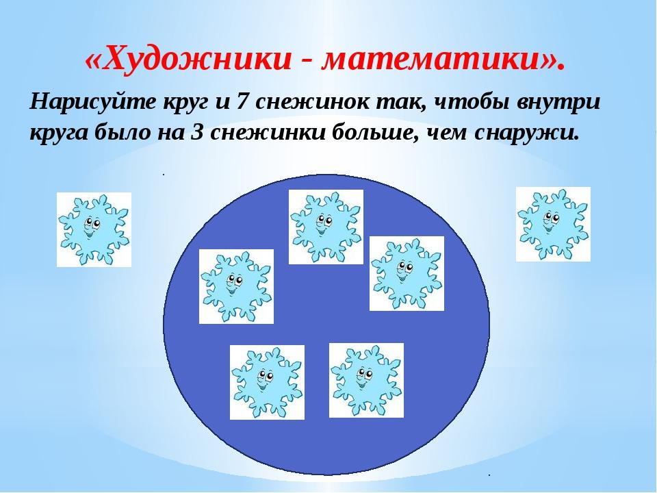«Художники - математики». Нарисуйте круг и 7 снежинок так, чтобы внутри круга...