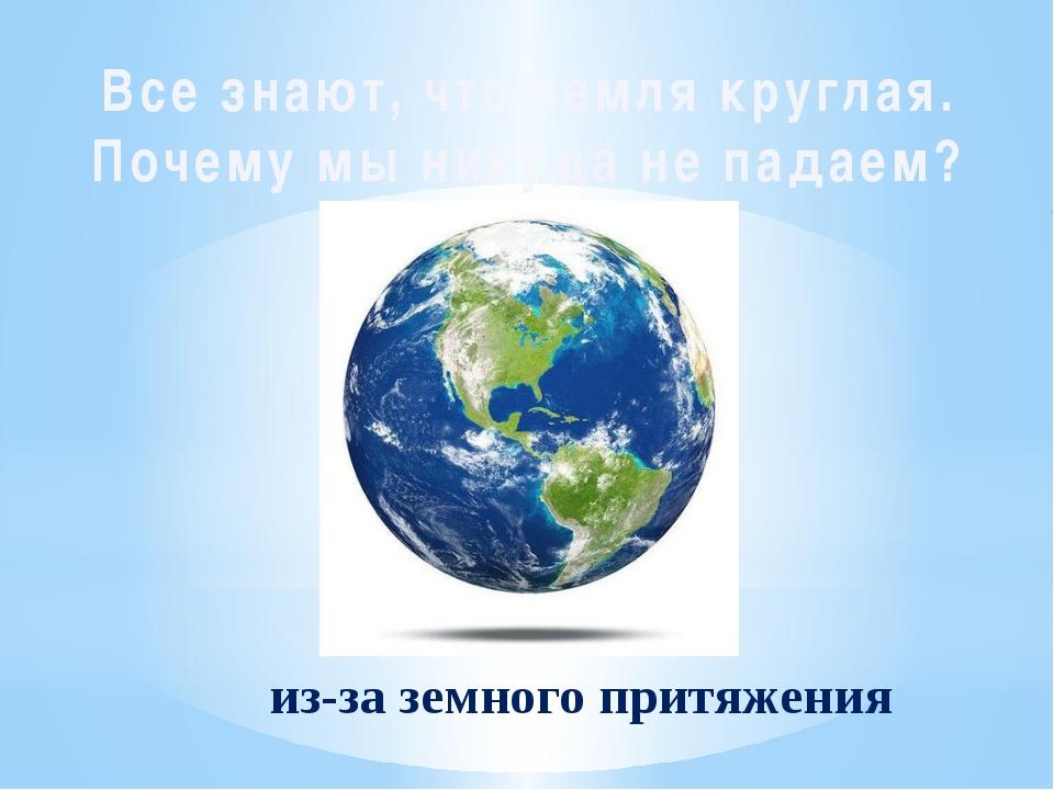 Все знают, что земля круглая. Почему мы никуда не падаем? из-за земного притя...