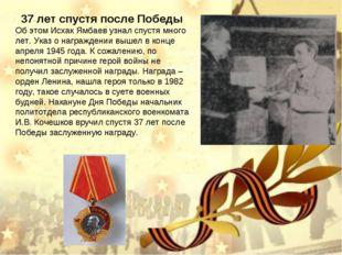 Об этом Исхак Ямбаев узнал спустя много лет. Указ о награждении вышел в конце