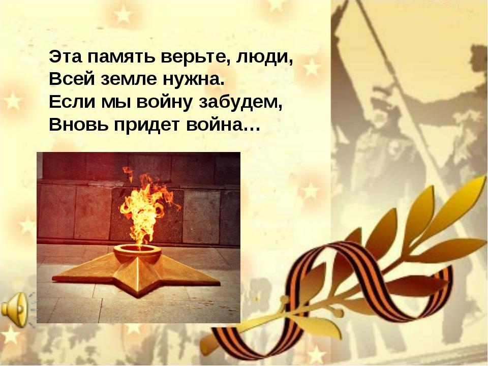 Эта память верьте, люди, Всей земле нужна. Если мы войну забудем, Вновь прид...
