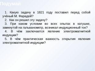 1. Какую задачу в 1821 году поставил перед собой учёный М. Фарадей? 2. Как он