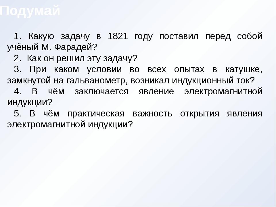 1. Какую задачу в 1821 году поставил перед собой учёный М. Фарадей? 2. Как он...