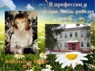 В профессии я делаю лишь робкие шаги… Воспитатель МБДОУ №76 Путро Татьяна Ана