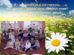 Я – воспитатель и эти горжусь, Что вместе с детьми жить на свете учусь! Да, я