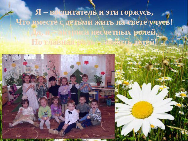 Я – воспитатель и эти горжусь, Что вместе с детьми жить на свете учусь! Да, я...