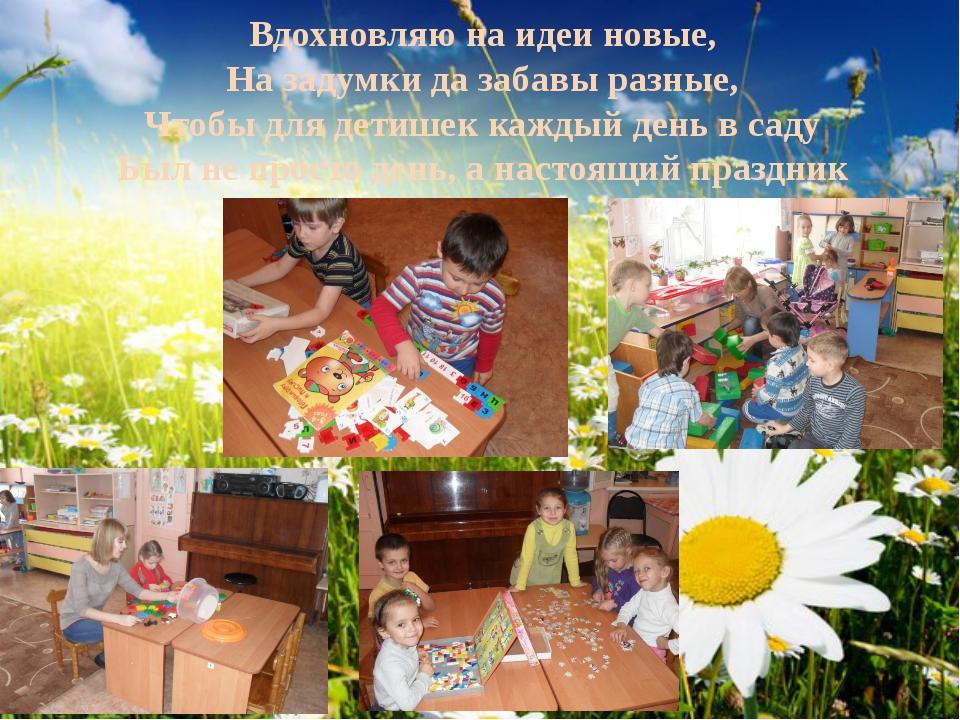 Вдохновляю на идеи новые, На задумки да забавы разные, Чтобы для детишек кажд...