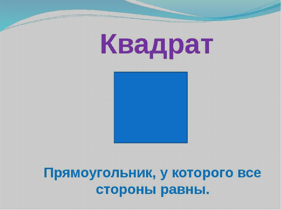 Квадрат Прямоугольник, у которого все стороны равны.