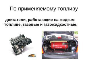 По применяемому топливу двигатели, работающие на жидком топливе, газовые и га