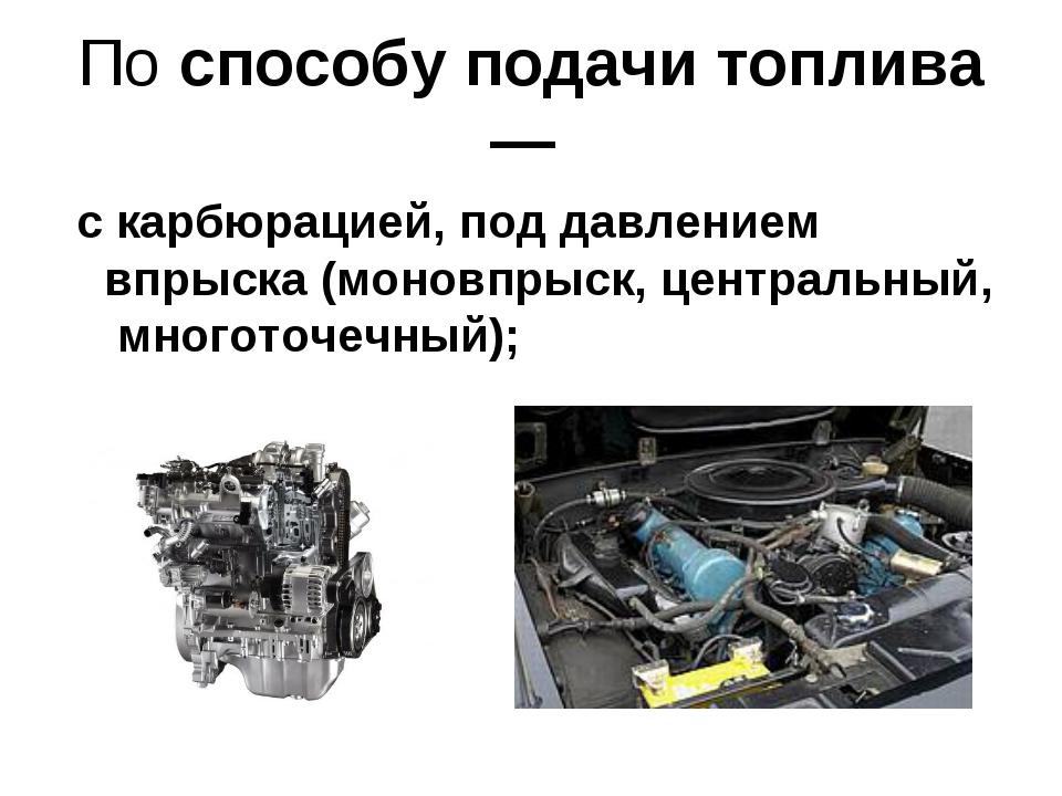 По способу подачи топлива — с карбюрацией, под давлением впрыска (моновпрыск,...