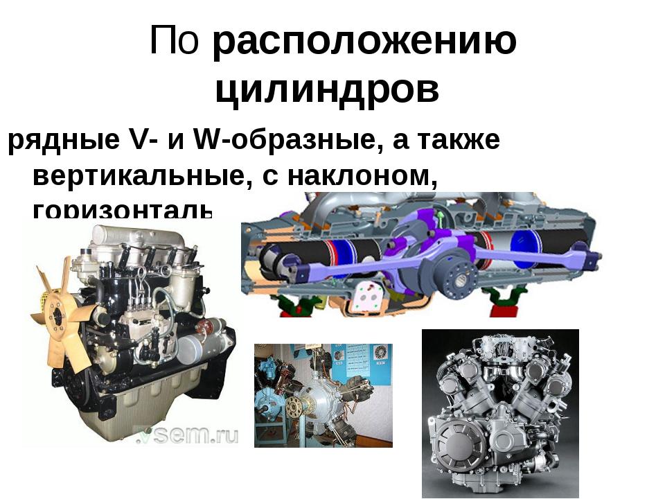 По расположению цилиндров рядные V- и W-образные, а также вертикальные, с нак...