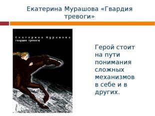 Екатерина Мурашова «Гвардия тревоги» Герой стоит на пути понимания сложных ме