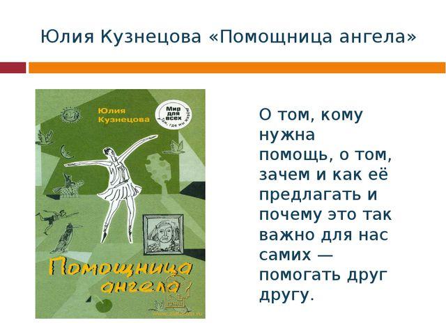 Юлия Кузнецова «Помощница ангела» О том, кому нужна помощь, о том, зачем и ка...