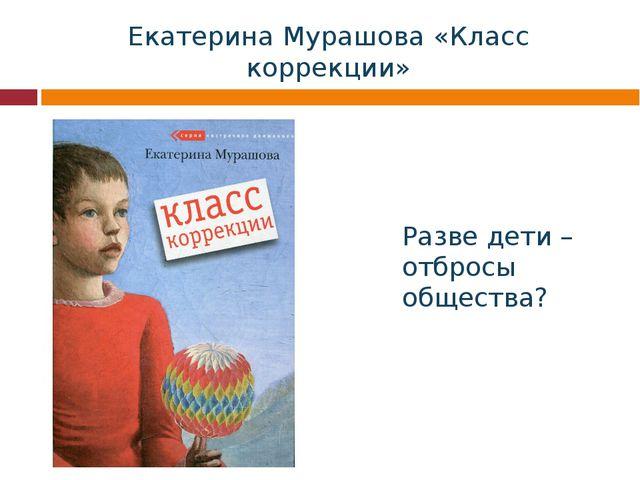 Екатерина Мурашова «Класс коррекции» Разве дети –отбросы общества?