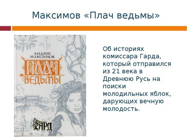 Максимов «Плач ведьмы» Об историях комиссара Гарда, который отправился из 21...