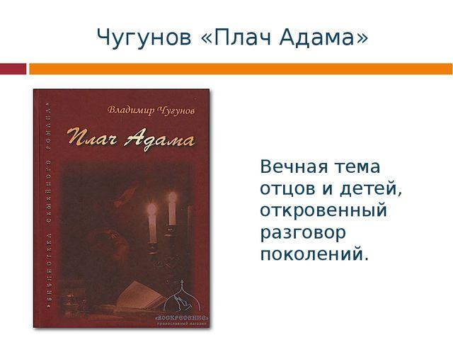 Чугунов «Плач Адама» Вечная тема отцов и детей, откровенный разговор поколений.